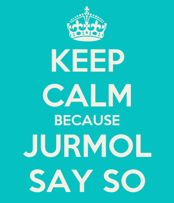 KEEP CALM BECAUSE JURMOL SAY SO