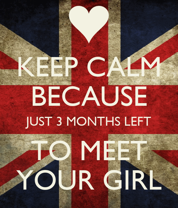 KEEP CALM BECAUSE JUST 3 MONTHS LEFT TO MEET YOUR GIRL