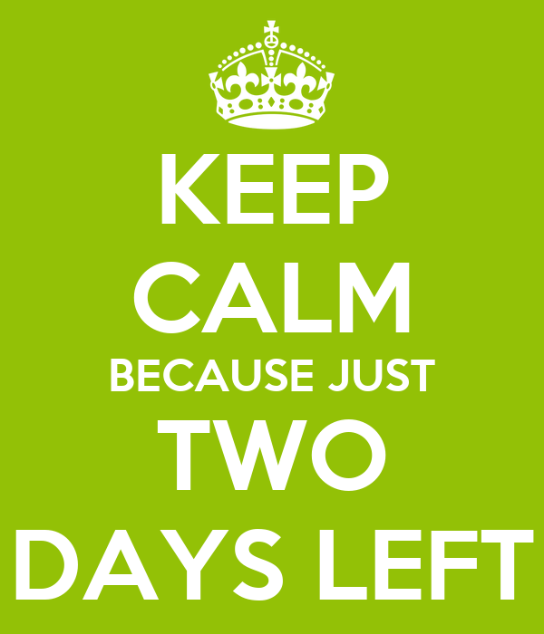 KEEP CALM BECAUSE JUST TWO DAYS LEFT
