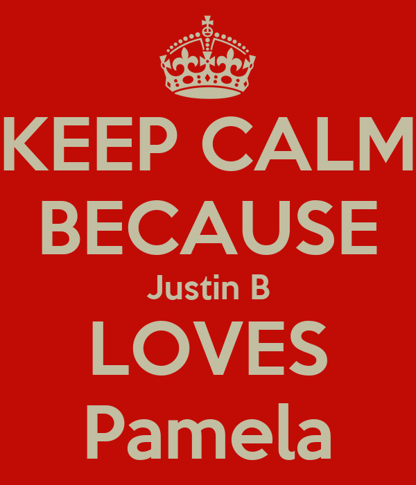 KEEP CALM BECAUSE Justin B LOVES Pamela