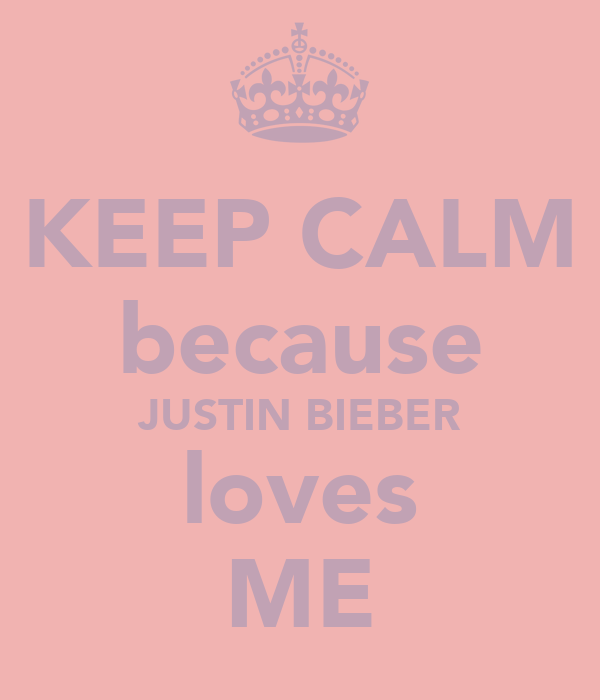 KEEP CALM because JUSTIN BIEBER loves ME