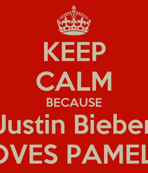 KEEP CALM BECAUSE Justin Bieber LOVES PAMELA