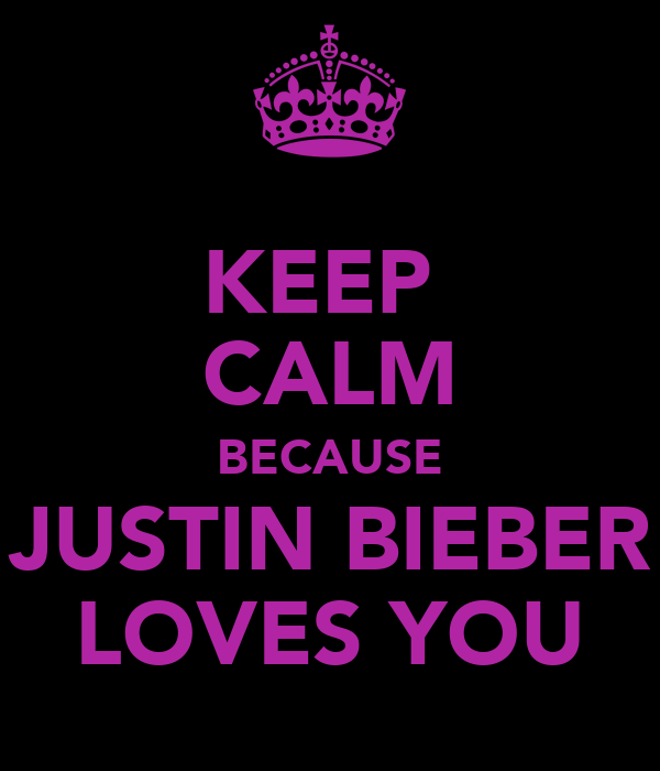KEEP  CALM BECAUSE JUSTIN BIEBER LOVES YOU