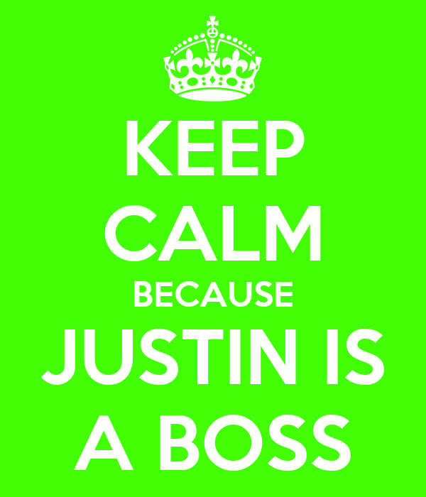 KEEP CALM BECAUSE JUSTIN IS A BOSS