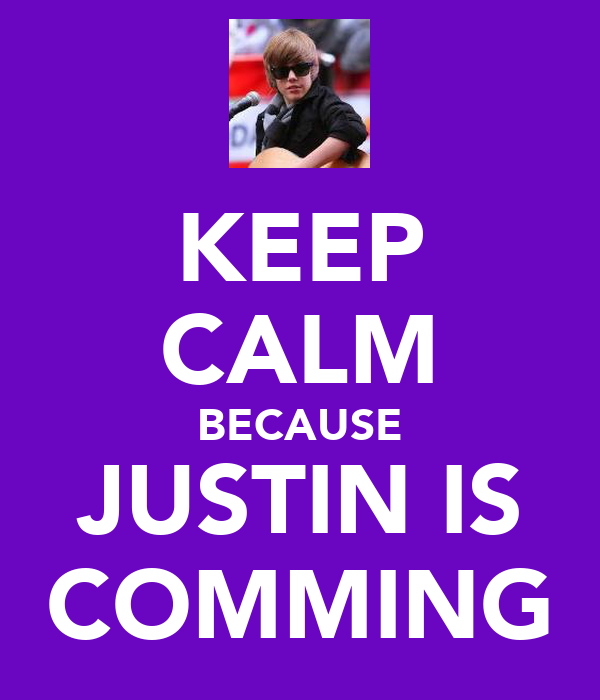 KEEP CALM BECAUSE JUSTIN IS COMMING