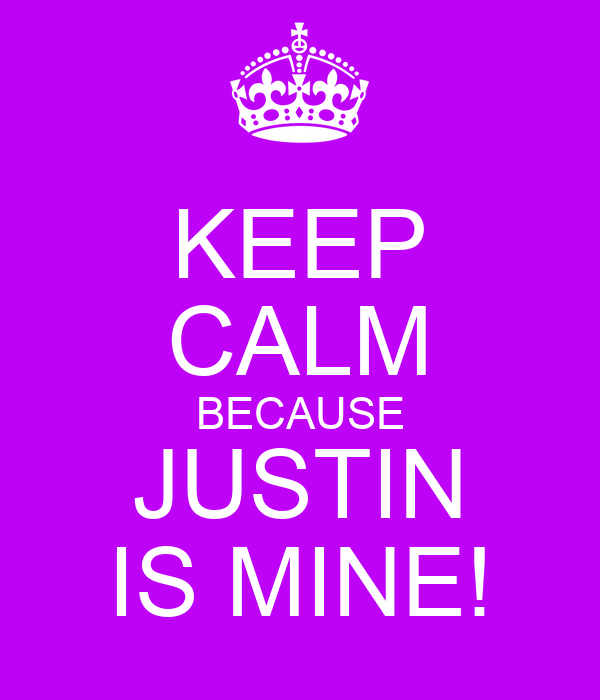 KEEP CALM BECAUSE JUSTIN IS MINE!