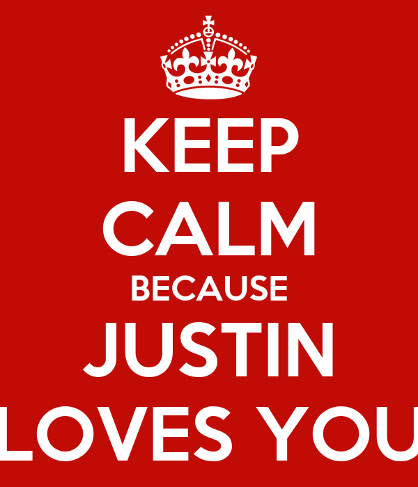 KEEP CALM BECAUSE JUSTIN LOVES YOU