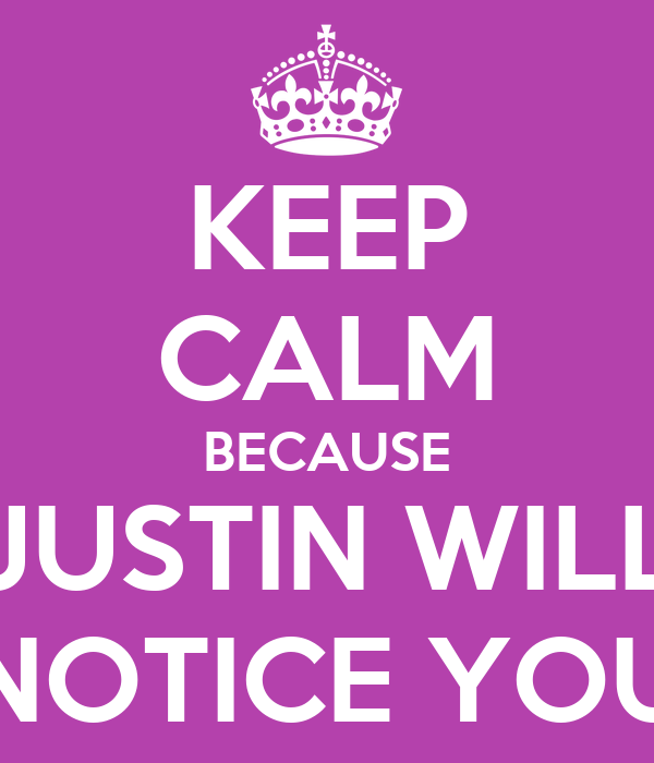 KEEP CALM BECAUSE JUSTIN WILL NOTICE YOU