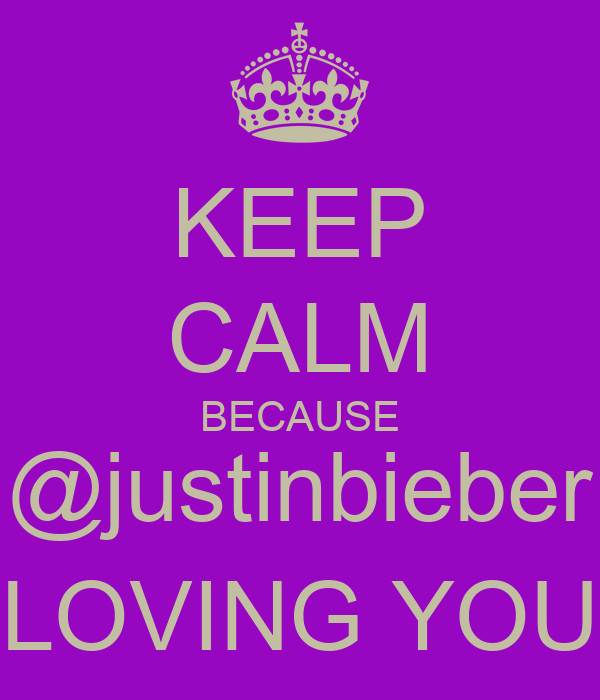 KEEP CALM BECAUSE @justinbieber LOVING YOU