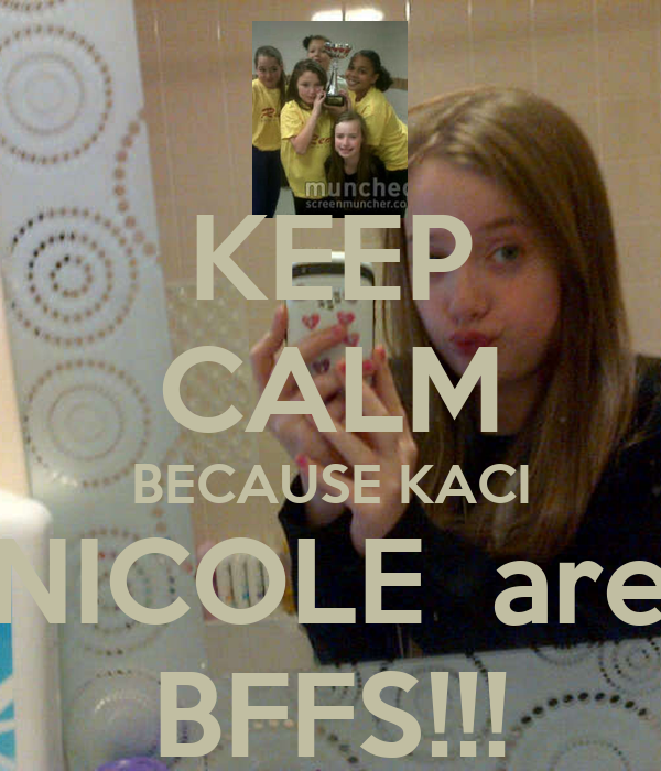 KEEP CALM BECAUSE KACI NICOLE  are BFFS!!!