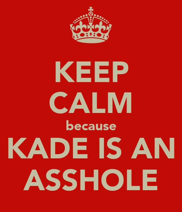 KEEP CALM because KADE IS AN ASSHOLE