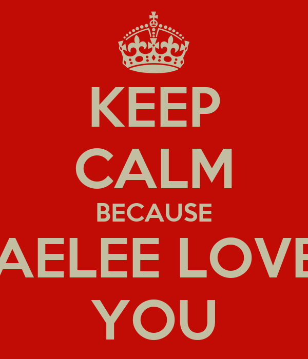 KEEP CALM BECAUSE KAELEE LOVES YOU