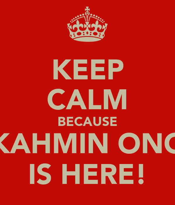 KEEP CALM BECAUSE KAHMIN ONG IS HERE!