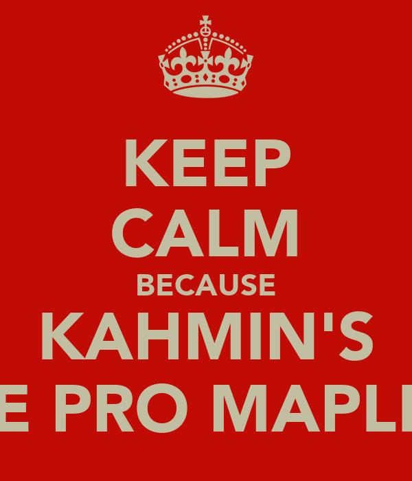 KEEP CALM BECAUSE KAHMIN'S THE PRO MAPLER!