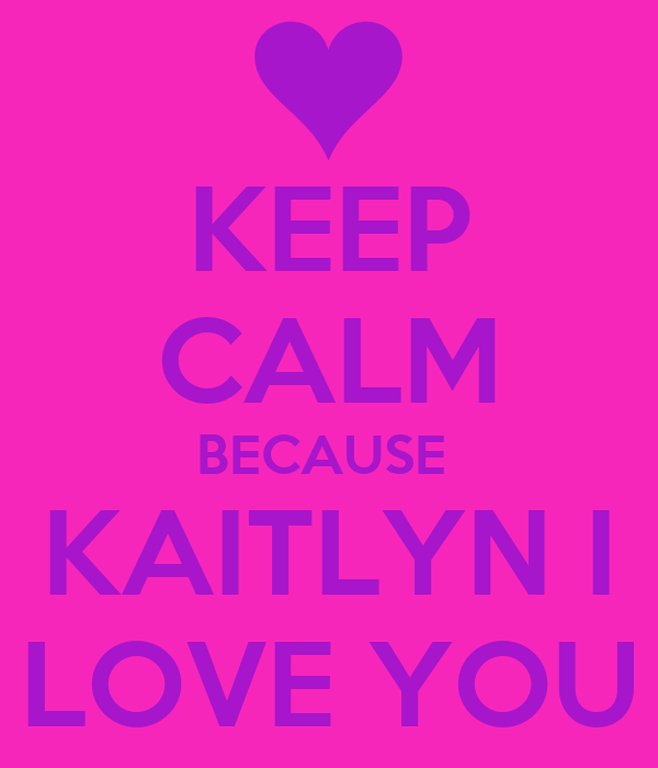 KEEP CALM BECAUSE  KAITLYN I LOVE YOU