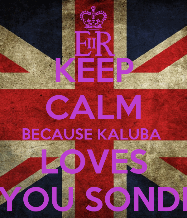 KEEP CALM BECAUSE KALUBA  LOVES YOU SONDI