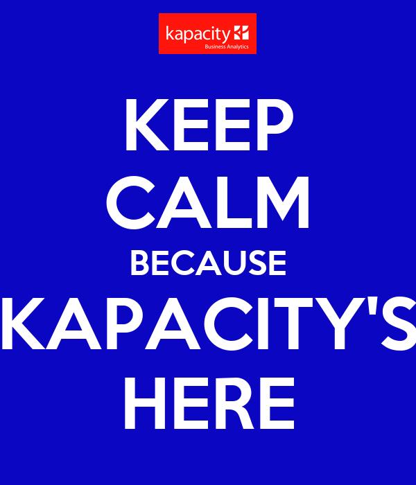KEEP CALM BECAUSE KAPACITY'S HERE