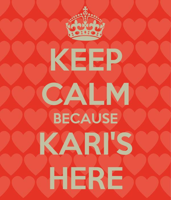 KEEP CALM BECAUSE KARI'S HERE