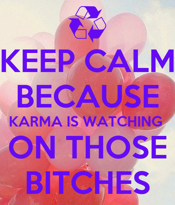 KEEP CALM BECAUSE KARMA IS WATCHING  ON THOSE BITCHES