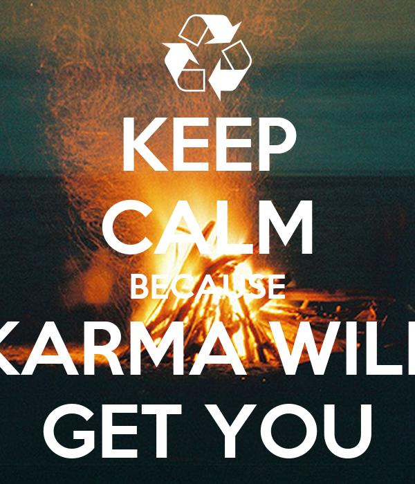 KEEP CALM BECAUSE KARMA WILL GET YOU