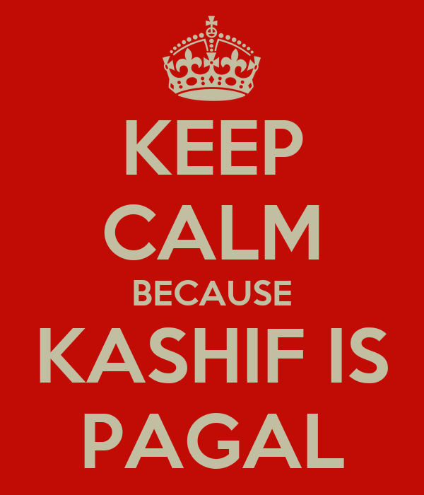 KEEP CALM BECAUSE KASHIF IS  PAGAL