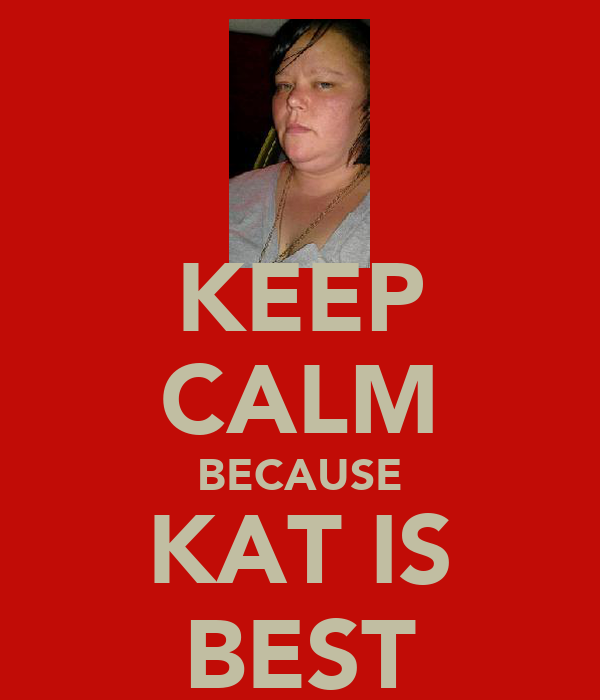 KEEP CALM BECAUSE KAT IS BEST
