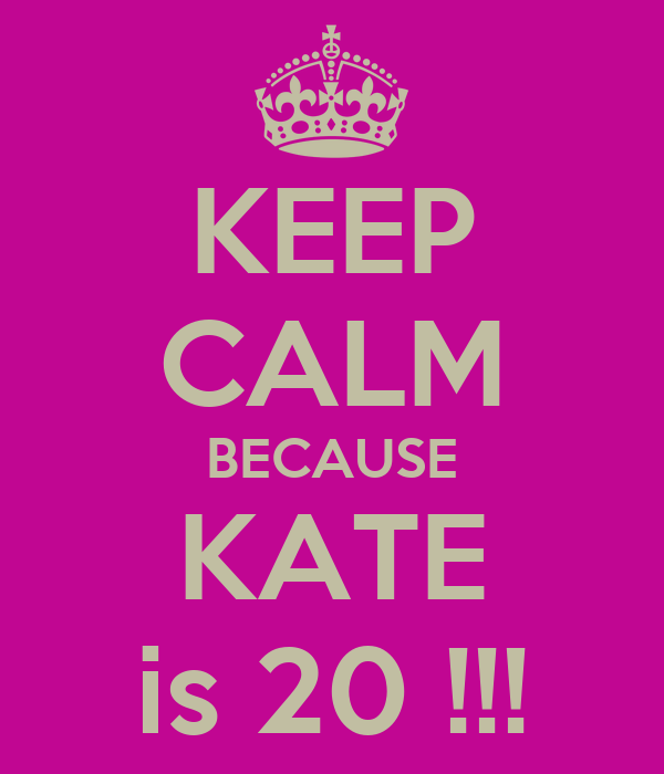 KEEP CALM BECAUSE KATE is 20 !!!