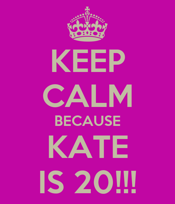 KEEP CALM BECAUSE KATE IS 20!!!
