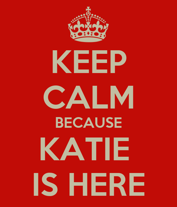 KEEP CALM BECAUSE KATIE  IS HERE