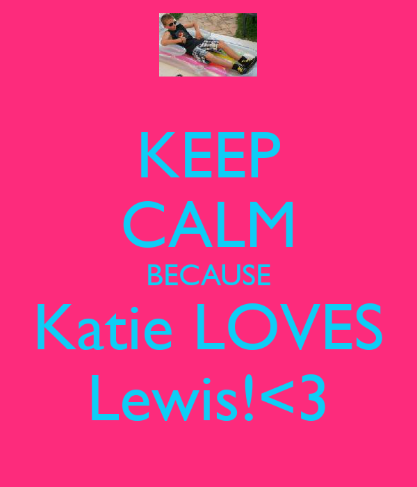 KEEP CALM BECAUSE Katie LOVES Lewis!<3