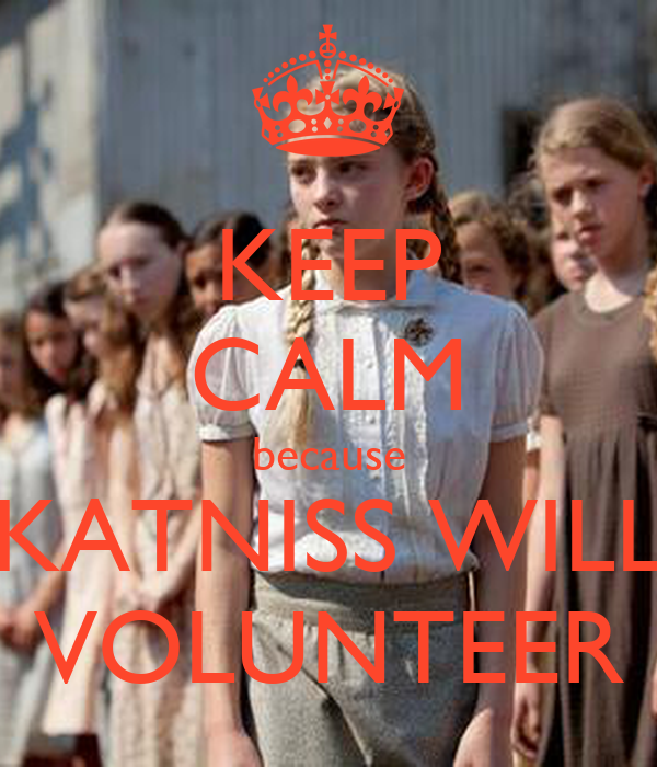 KEEP CALM because KATNISS WILL VOLUNTEER