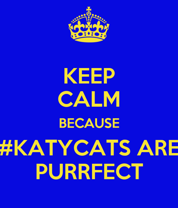 KEEP CALM BECAUSE #KATYCATS ARE PURRFECT