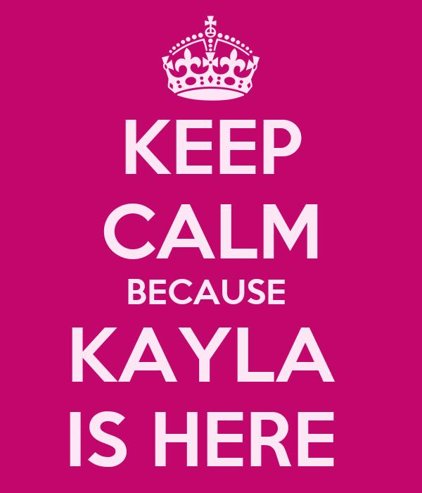 KEEP CALM BECAUSE  KAYLA  IS HERE