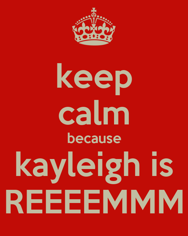keep calm because kayleigh is REEEEMMM