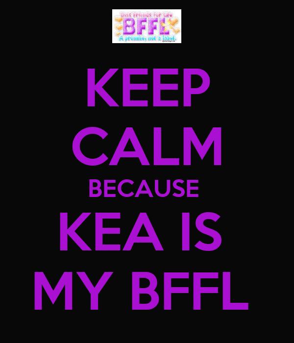 KEEP CALM BECAUSE  KEA IS  MY BFFL