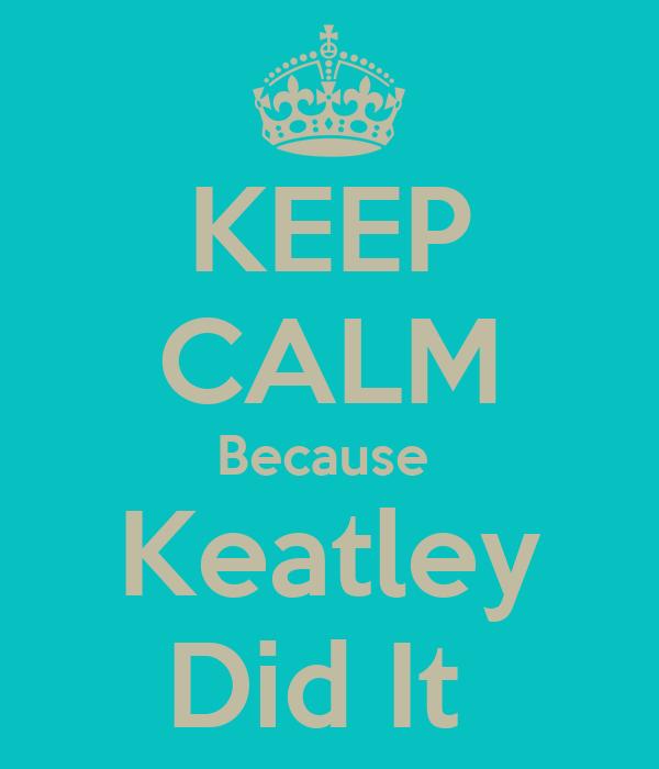 KEEP CALM Because  Keatley Did It