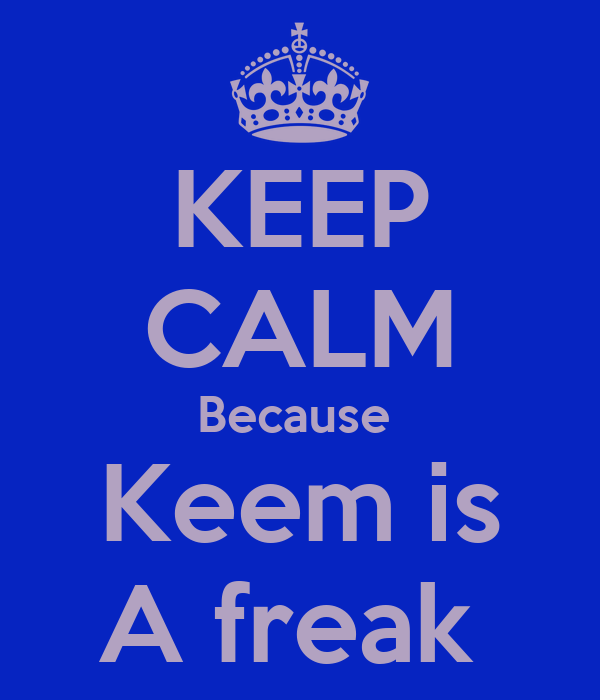 KEEP CALM Because  Keem is A freak