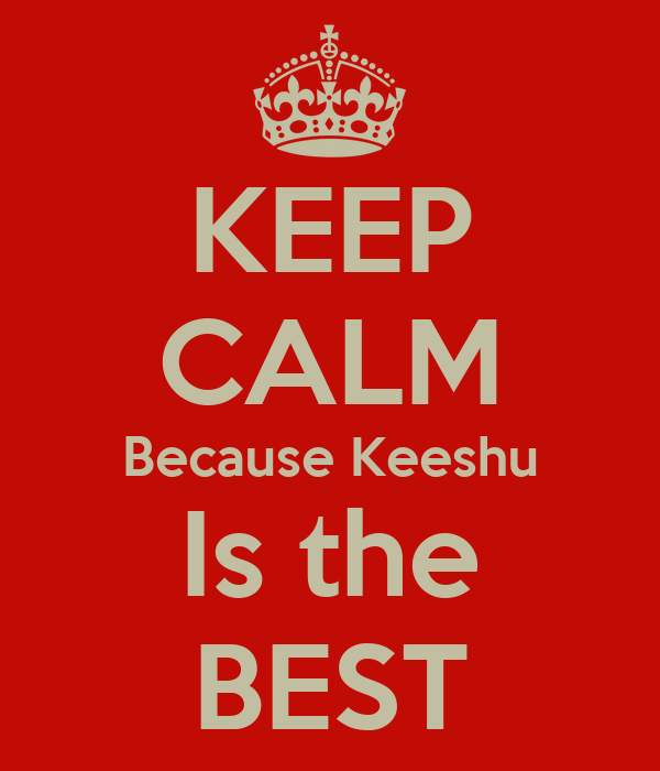KEEP CALM Because Keeshu Is the BEST