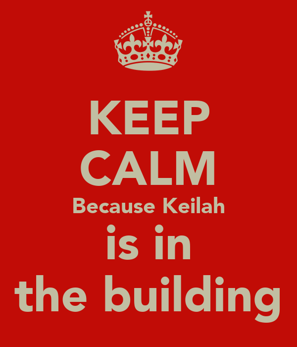 KEEP CALM Because Keilah is in the building