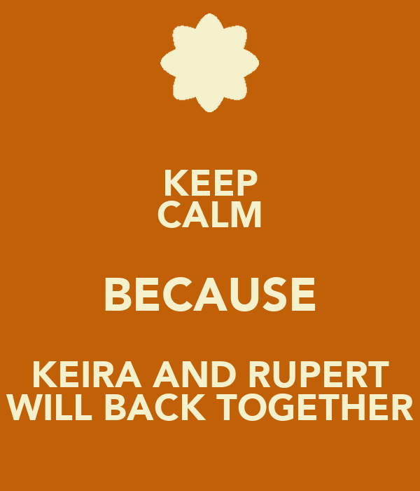 KEEP CALM BECAUSE KEIRA AND RUPERT WILL BACK TOGETHER