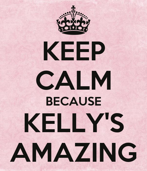 KEEP CALM BECAUSE KELLY'S AMAZING