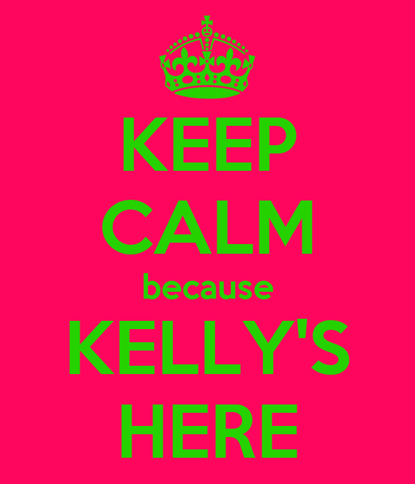 KEEP CALM because KELLY'S HERE