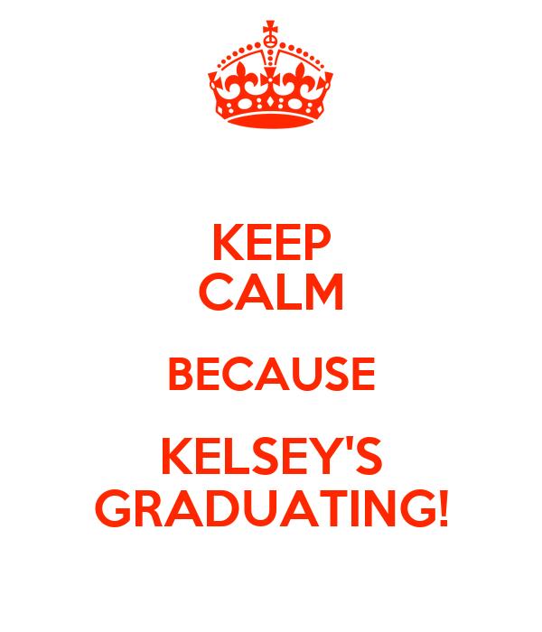 KEEP CALM BECAUSE KELSEY'S GRADUATING!
