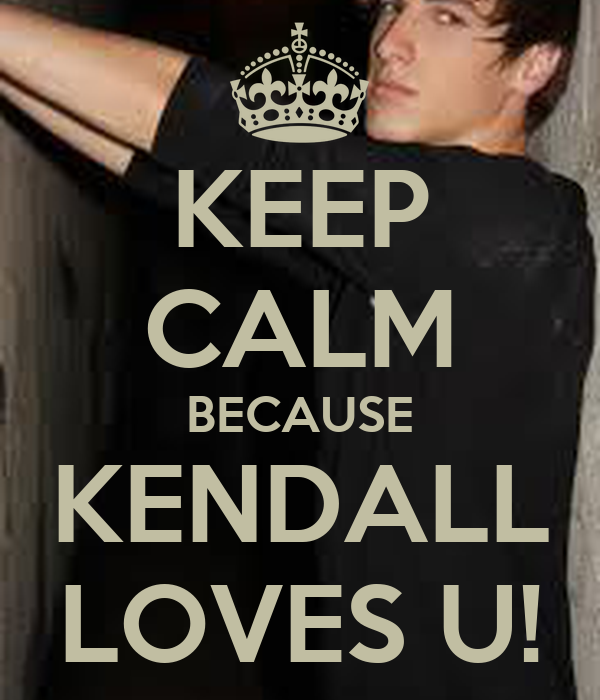 KEEP CALM BECAUSE KENDALL LOVES U!