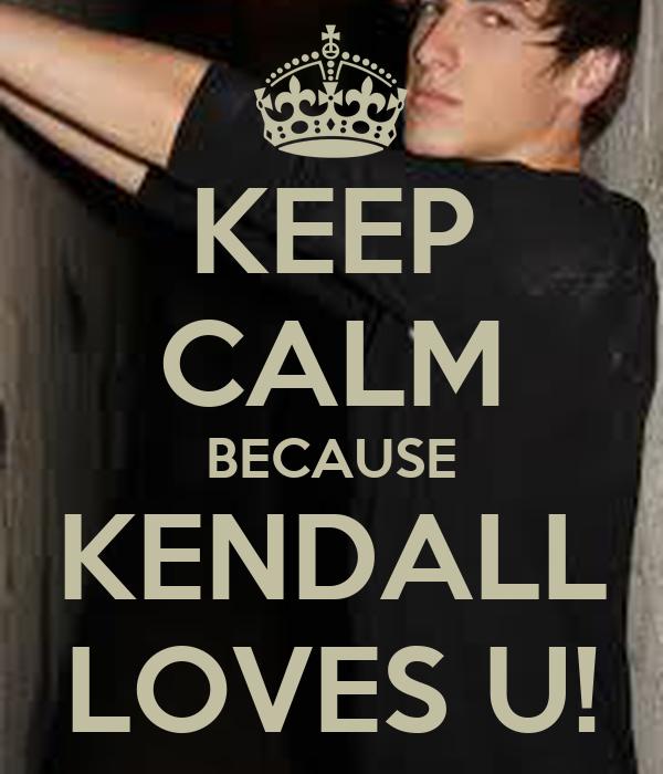 KEEP CALM BECAUSE KENDALL LOVES U!