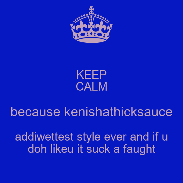 KEEP CALM because kenishathicksauce addiwettest style ever and if u doh likeu it suck a faught