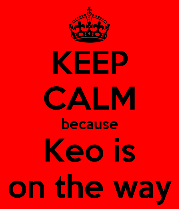 KEEP CALM because Keo is on the way