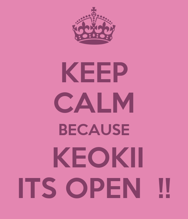 KEEP CALM BECAUSE  KEOKII ITS OPEN  !!