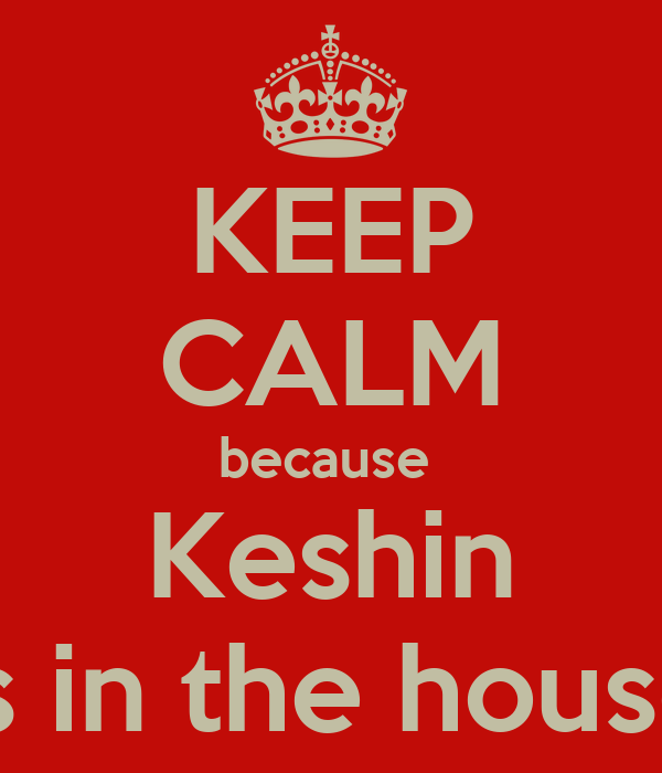 KEEP CALM because  Keshin is in the house