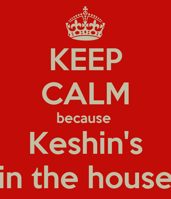 KEEP CALM because  Keshin's in the house